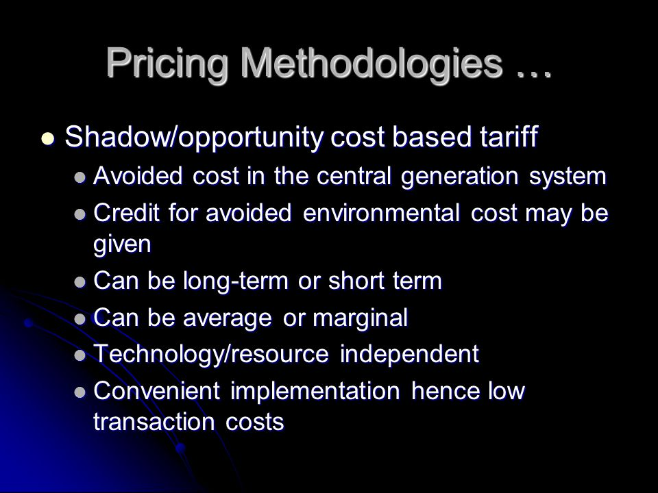 Pricing Methodologies … Shadow/opportunity cost based tariff Shadow/opportunity cost based tariff Avoided cost in the central generation system Avoided cost in the central generation system Credit for avoided environmental cost may be given Credit for avoided environmental cost may be given Can be long-term or short term Can be long-term or short term Can be average or marginal Can be average or marginal Technology/resource independent Technology/resource independent Convenient implementation hence low transaction costs Convenient implementation hence low transaction costs