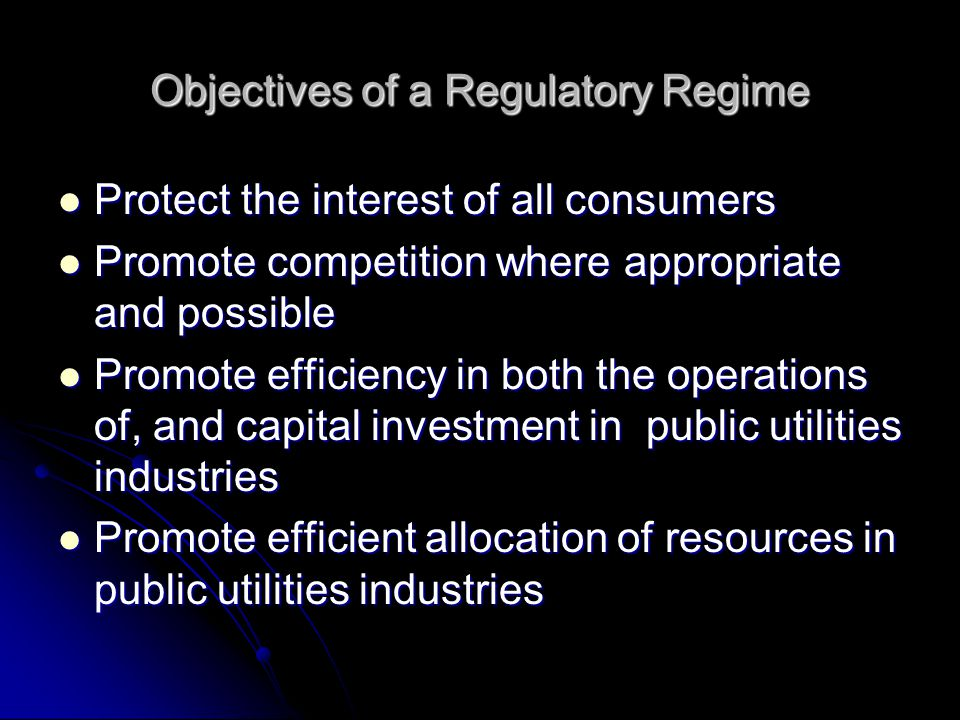 Objectives of a Regulatory Regime Protect the interest of all consumers Protect the interest of all consumers Promote competition where appropriate and possible Promote competition where appropriate and possible Promote efficiency in both the operations of, and capital investment in public utilities industries Promote efficiency in both the operations of, and capital investment in public utilities industries Promote efficient allocation of resources in public utilities industries Promote efficient allocation of resources in public utilities industries