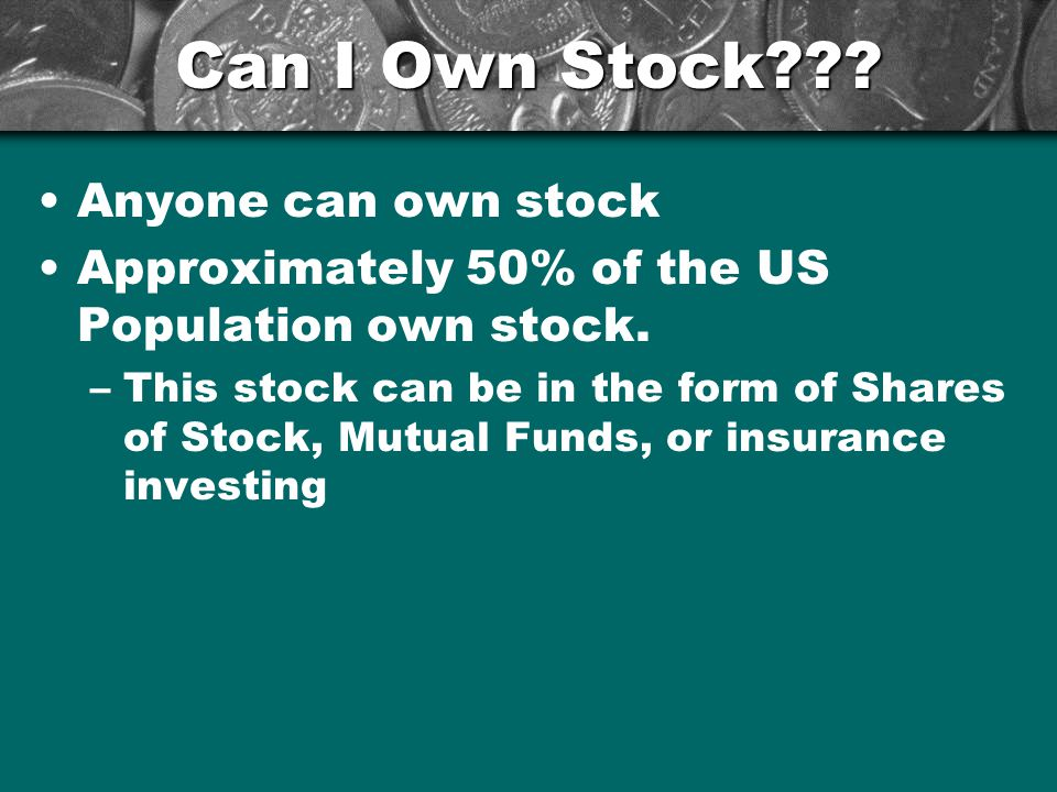 Can I Own Stock . Anyone can own stock Approximately 50% of the US Population own stock.