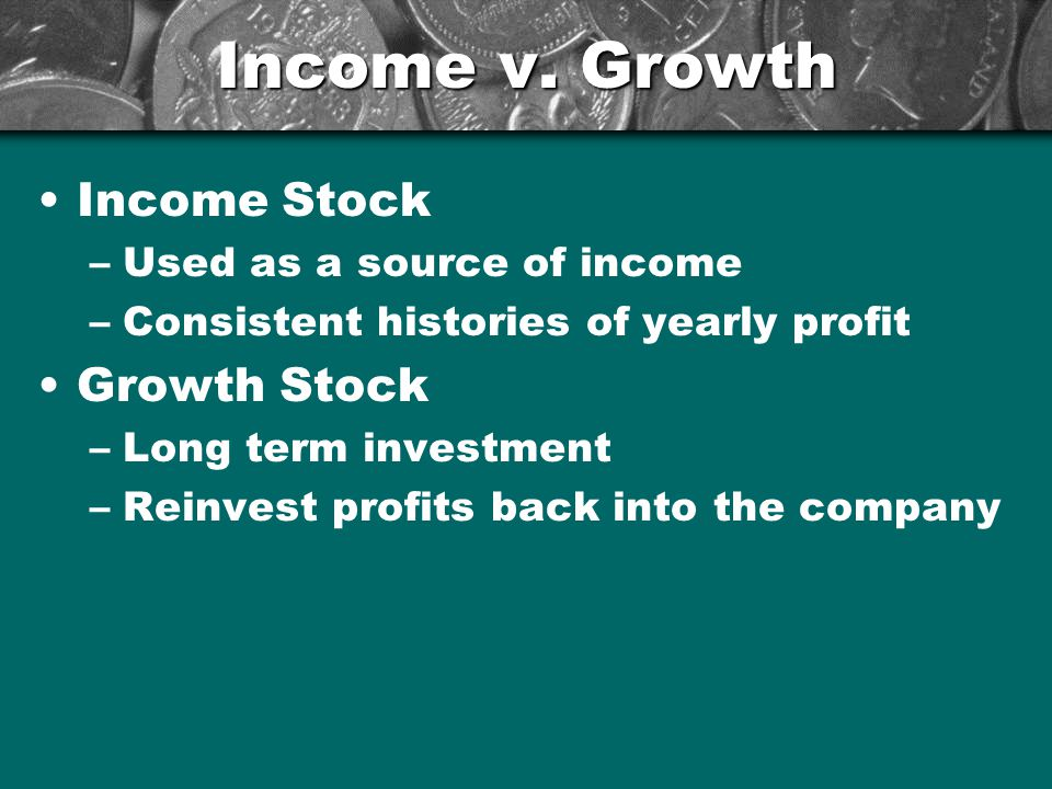 Income v. Growth Income Stock –Used as a source of income –Consistent histories of yearly profit Growth Stock –Long term investment –Reinvest profits