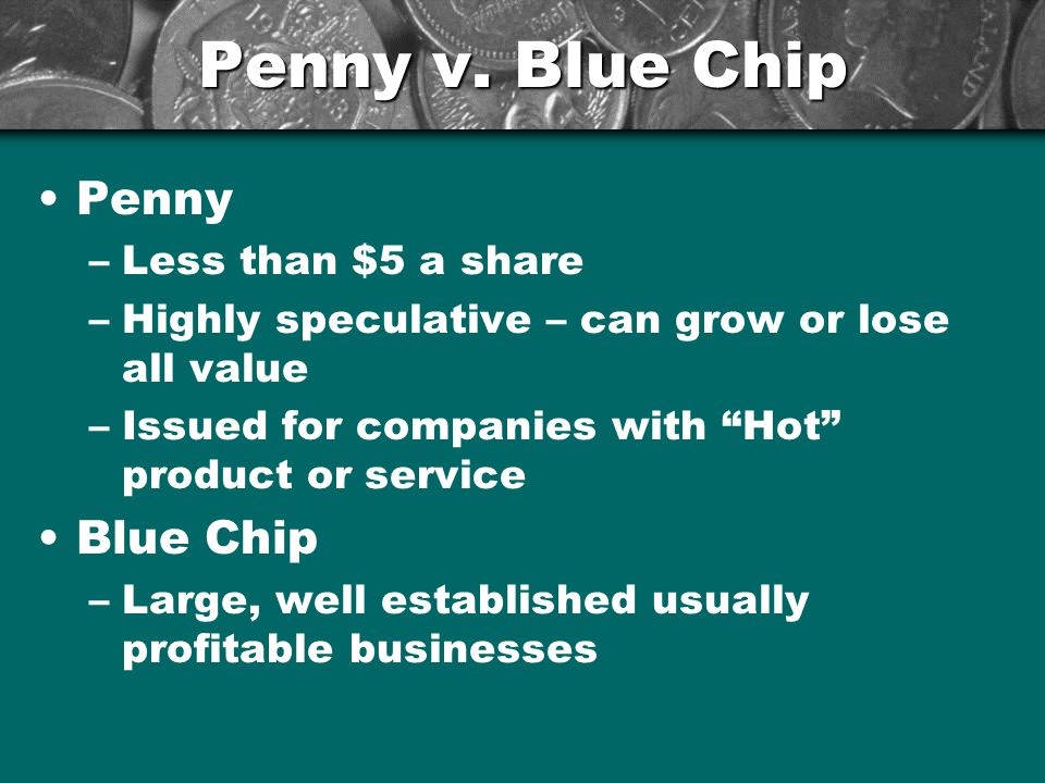 """Penny v. Blue Chip Penny –Less than $5 a share –Highly speculative – can grow or lose all value –Issued for companies with """"Hot"""" product or service Bl"""