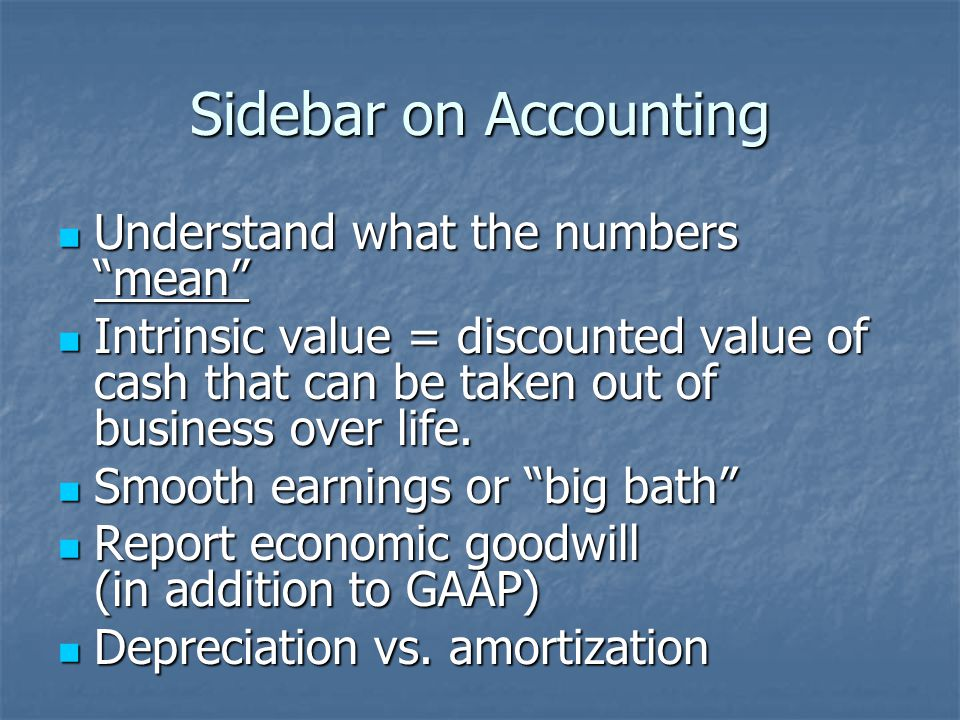 Sidebar on Accounting Understand what the numbers mean Understand what the numbers mean Intrinsic value = discounted value of cash that can be taken out of business over life.