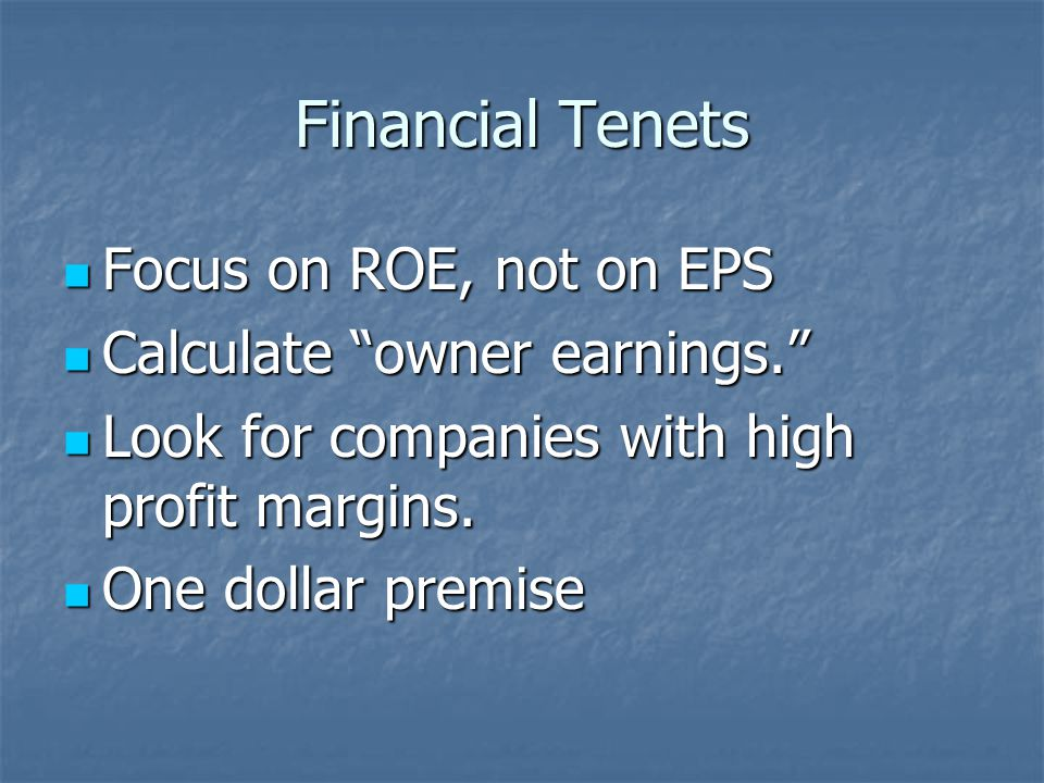 Financial Tenets Focus on ROE, not on EPS Focus on ROE, not on EPS Calculate owner earnings. Calculate owner earnings. Look for companies with high profit margins.
