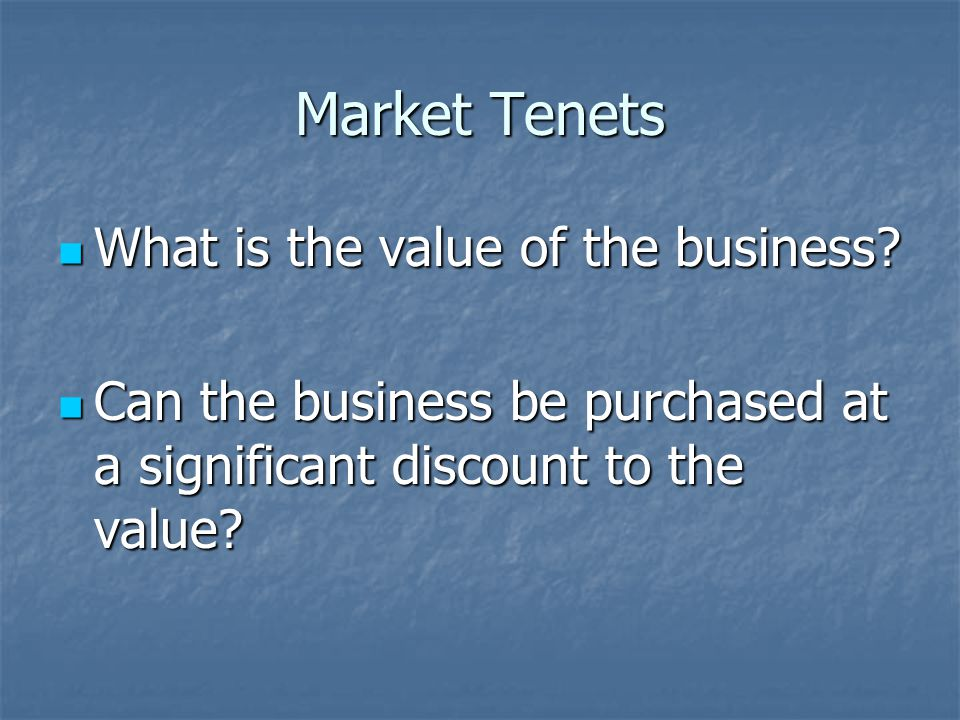 Market Tenets What is the value of the business. What is the value of the business.