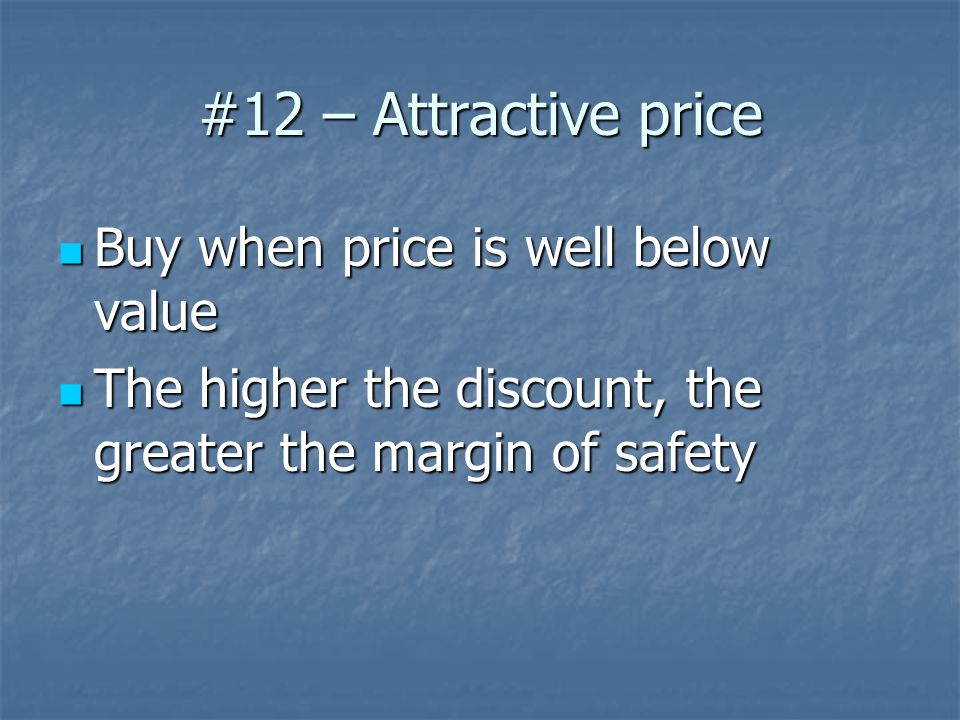 #12 – Attractive price Buy when price is well below value Buy when price is well below value The higher the discount, the greater the margin of safety The higher the discount, the greater the margin of safety