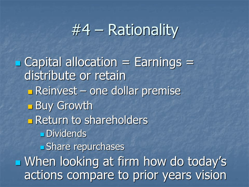 #4 – Rationality Capital allocation = Earnings = distribute or retain Capital allocation = Earnings = distribute or retain Reinvest – one dollar premise Reinvest – one dollar premise Buy Growth Buy Growth Return to shareholders Return to shareholders Dividends Dividends Share repurchases Share repurchases When looking at firm how do today's actions compare to prior years vision When looking at firm how do today's actions compare to prior years vision