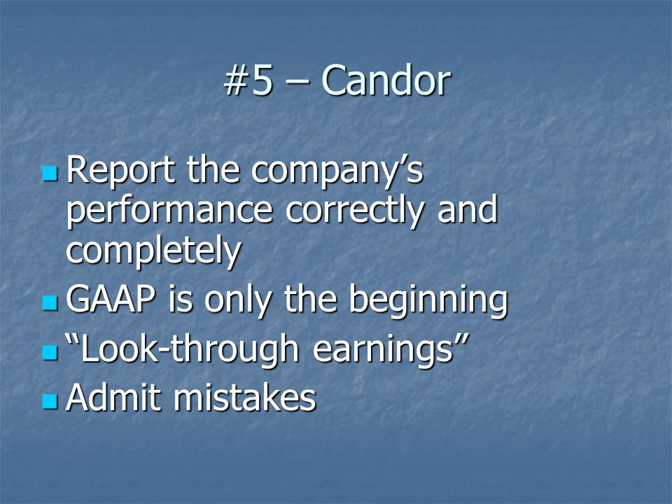 #5 – Candor Report the company's performance correctly and completely Report the company's performance correctly and completely GAAP is only the beginning GAAP is only the beginning Look-through earnings Look-through earnings Admit mistakes Admit mistakes