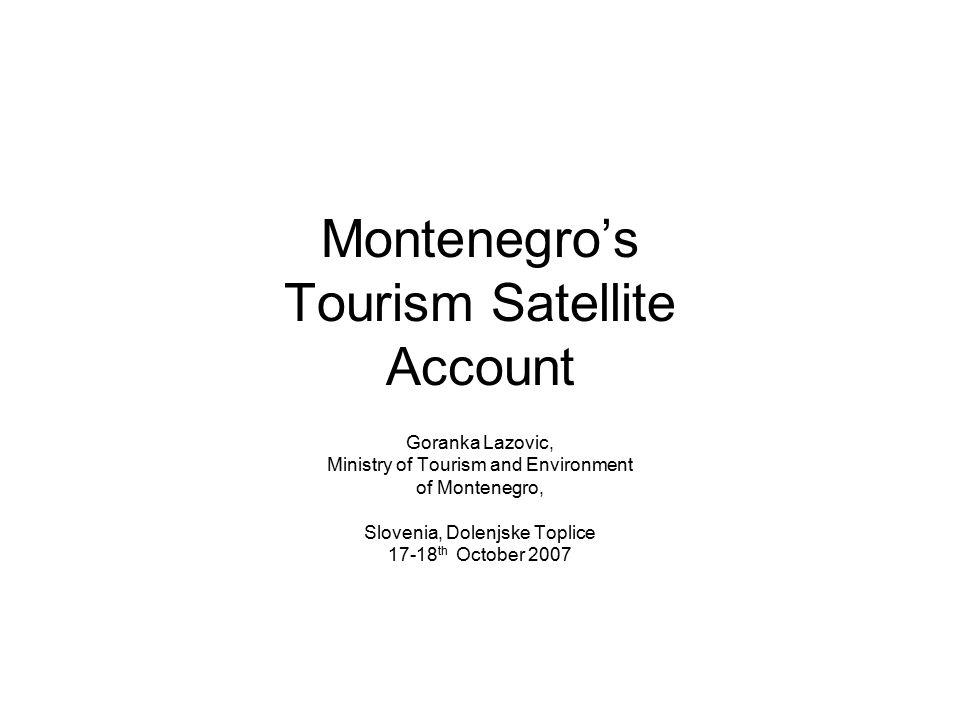 Montenegro's Tourism Satellite Account Goranka Lazovic, Ministry of Tourism and Environment of Montenegro, Slovenia, Dolenjske Toplice 17-18 th October 2007