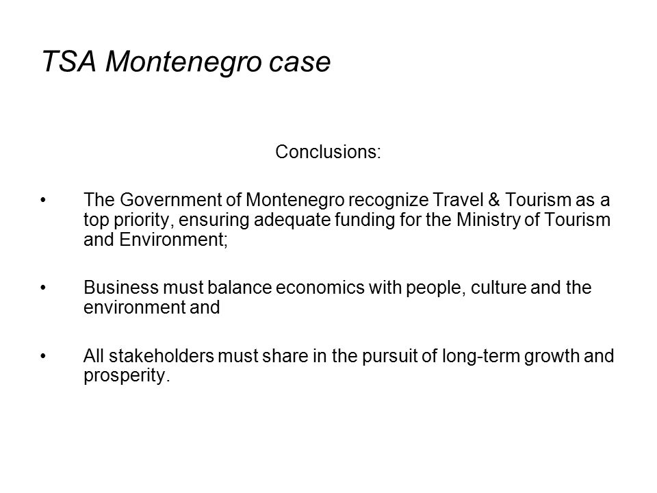 TSA Montenegro case Conclusions: The Government of Montenegro recognize Travel & Tourism as a top priority, ensuring adequate funding for the Ministry of Tourism and Environment; Business must balance economics with people, culture and the environment and All stakeholders must share in the pursuit of long-term growth and prosperity.
