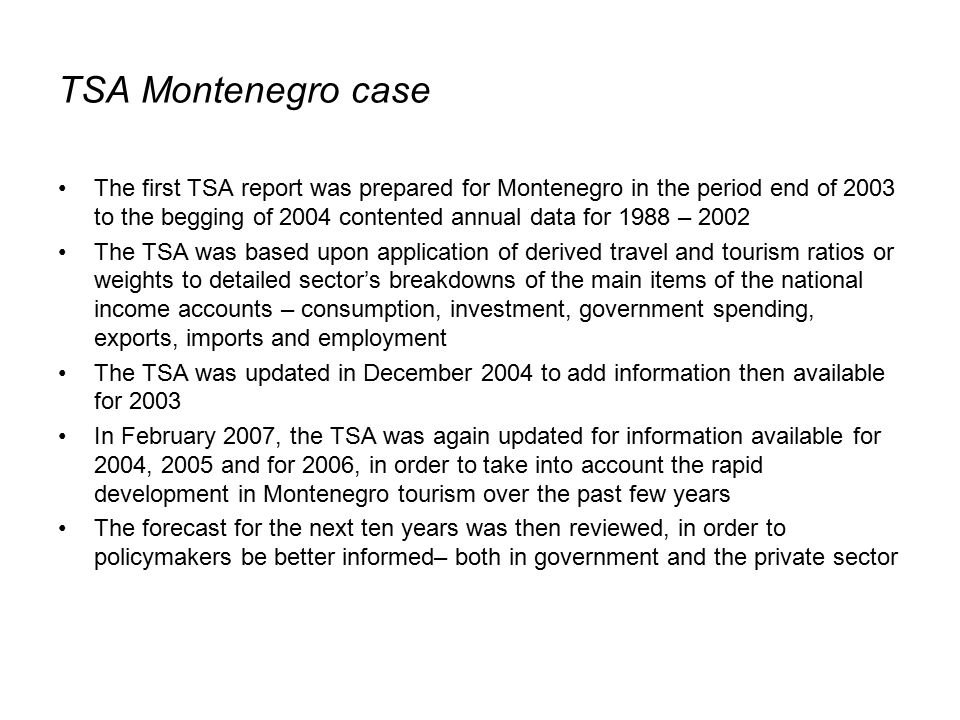 TSA Montenegro case The first TSA report was prepared for Montenegro in the period end of 2003 to the begging of 2004 contented annual data for 1988 – 2002 The TSA was based upon application of derived travel and tourism ratios or weights to detailed sector's breakdowns of the main items of the national income accounts – consumption, investment, government spending, exports, imports and employment The TSA was updated in December 2004 to add information then available for 2003 In February 2007, the TSA was again updated for information available for 2004, 2005 and for 2006, in order to take into account the rapid development in Montenegro tourism over the past few years The forecast for the next ten years was then reviewed, in order to policymakers be better informed– both in government and the private sector