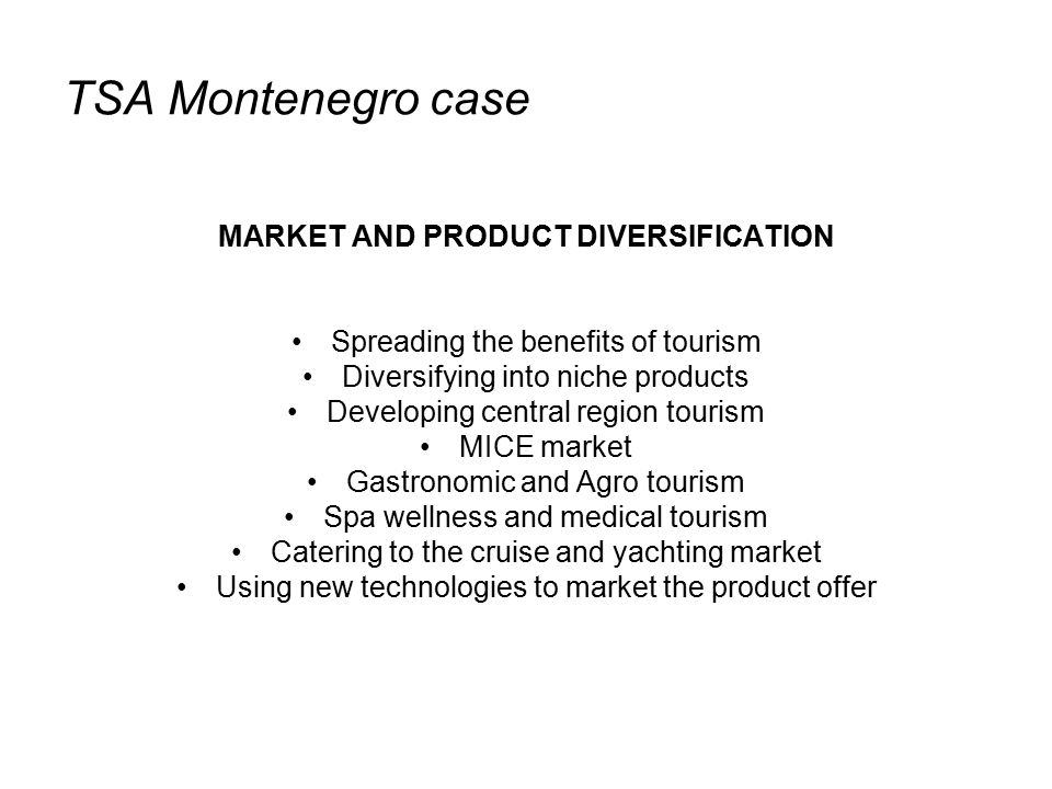 TSA Montenegro case MARKET AND PRODUCT DIVERSIFICATION Spreading the benefits of tourism Diversifying into niche products Developing central region tourism MICE market Gastronomic and Agro tourism Spa wellness and medical tourism Catering to the cruise and yachting market Using new technologies to market the product offer