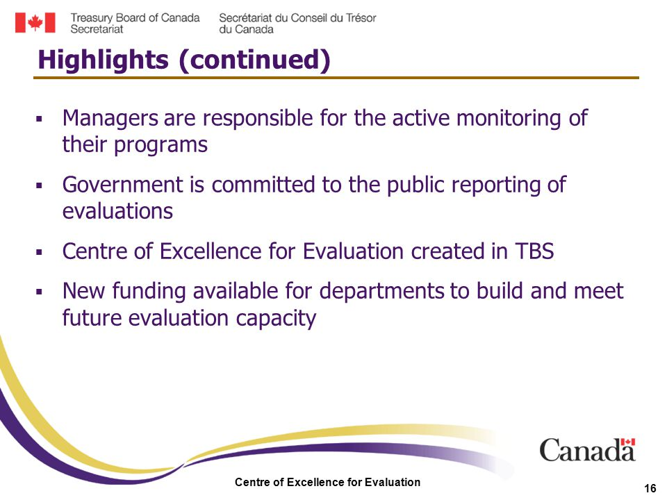Centre of Excellence for Evaluation 16  Managers are responsible for the active monitoring of their programs  Government is committed to the public
