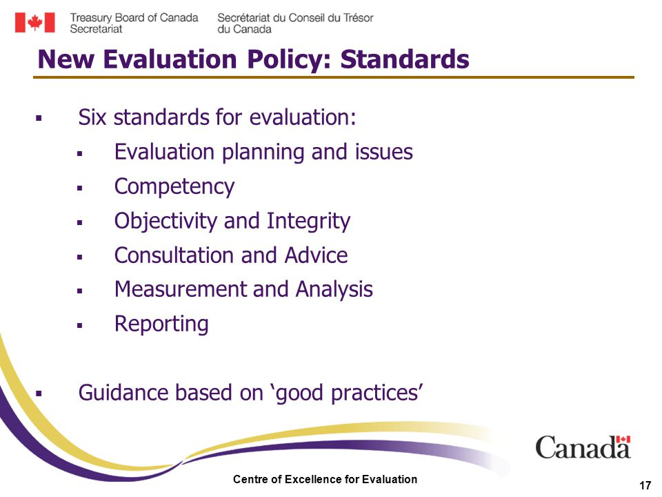 Centre of Excellence for Evaluation 17  Six standards for evaluation:  Evaluation planning and issues  Competency  Objectivity and Integrity  Con