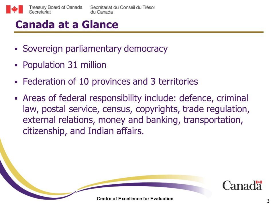 Centre of Excellence for Evaluation 3  Sovereign parliamentary democracy  Population 31 million  Federation of 10 provinces and 3 territories  Are