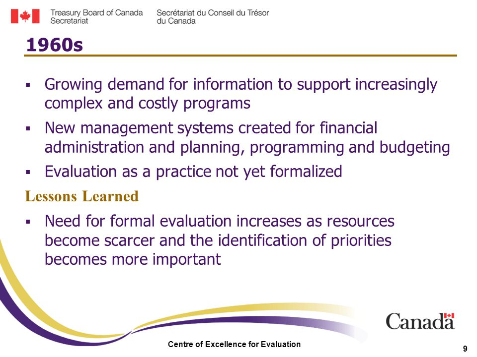 Centre of Excellence for Evaluation 9  Growing demand for information to support increasingly complex and costly programs  New management systems cr