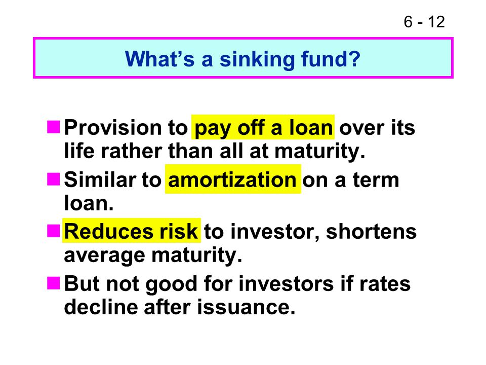 6 - 12 What's a sinking fund? Provision to pay off a loan over its life rather than all at maturity. Similar to amortization on a term loan. Reduces r