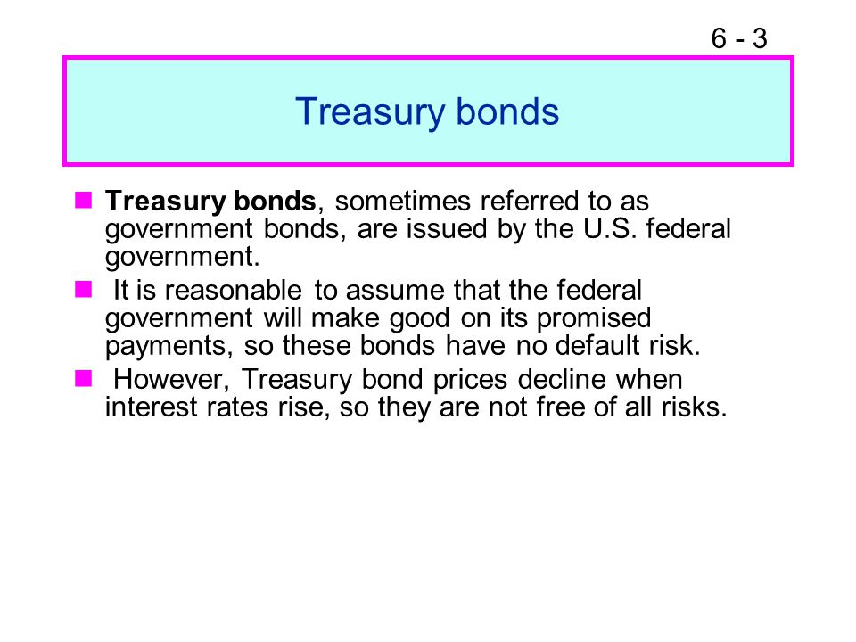6 - 3 Treasury bonds Treasury bonds, sometimes referred to as government bonds, are issued by the U.S. federal government. It is reasonable to assume