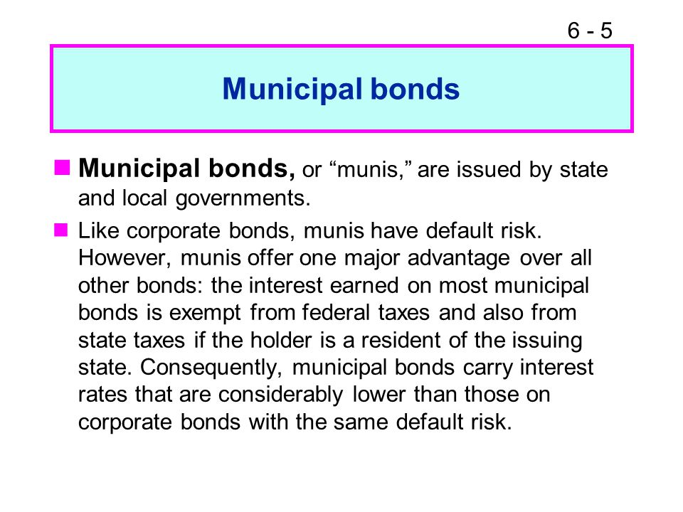 6 - 5 Municipal bonds Municipal bonds, or munis, are issued by state and local governments.
