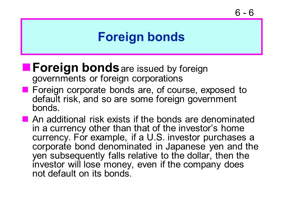 6 - 6 Foreign bonds Foreign bonds are issued by foreign governments or foreign corporations Foreign corporate bonds are, of course, exposed to default risk, and so are some foreign government bonds.