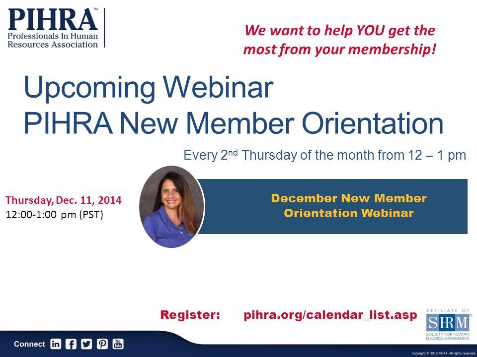 Upcoming Webinar PIHRA New Member Orientation December New Member Orientation Webinar Thursday, Dec. 11, 2014 12:00-1:00 pm (PST) Register: pihra.org/