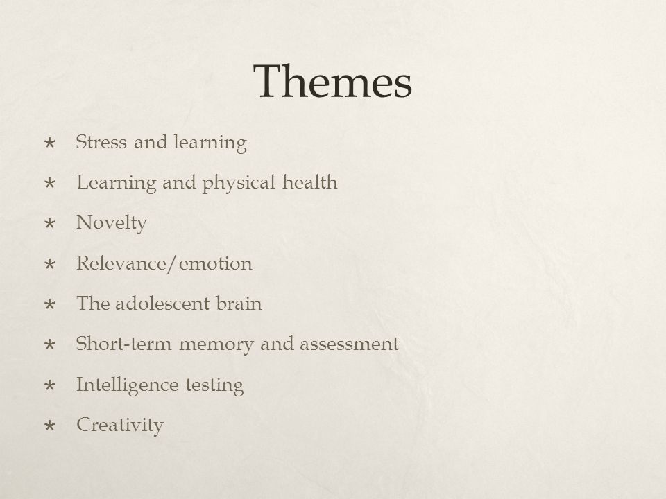 Themes  Stress and learning  Learning and physical health  Novelty  Relevance/emotion  The adolescent brain  Short-term memory and assessment  Intelligence testing  Creativity