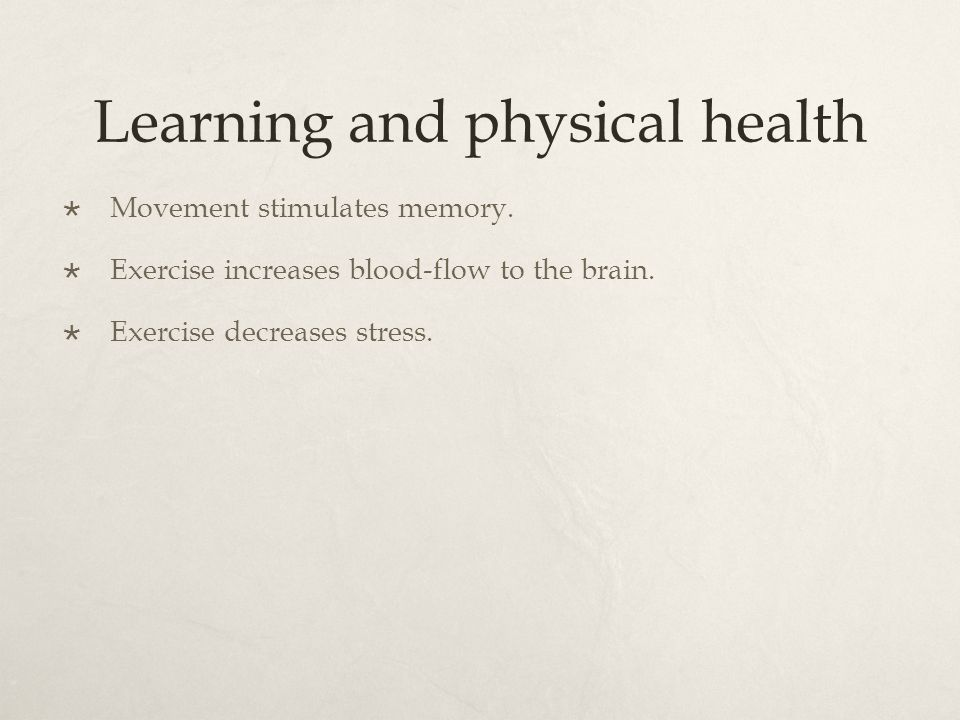 Learning and physical health  Movement stimulates memory.