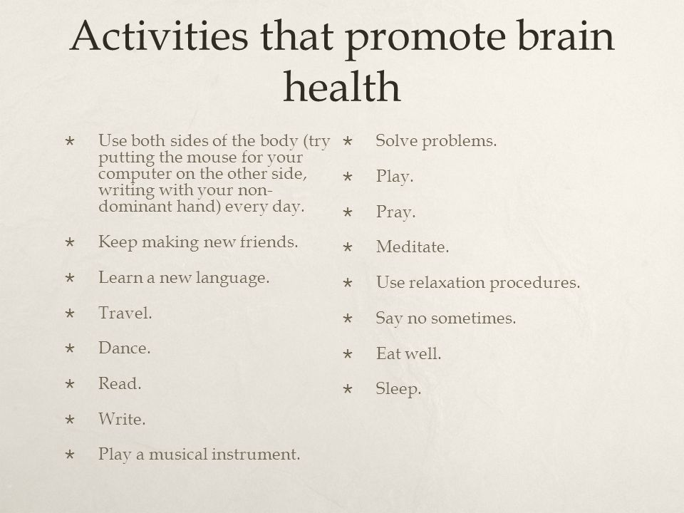 Activities that promote brain health  Use both sides of the body (try putting the mouse for your computer on the other side, writing with your non- dominant hand) every day.