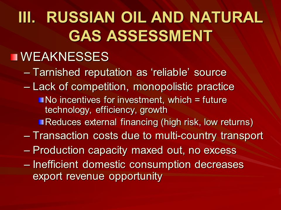 III.RUSSIAN OIL AND NATURAL GAS ASSESSMENT WEAKNESSES –Tarnished reputation as 'reliable' source –Lack of competition, monopolistic practice No incentives for investment, which = future technology, efficiency, growth Reduces external financing (high risk, low returns) –Transaction costs due to multi-country transport –Production capacity maxed out, no excess –Inefficient domestic consumption decreases export revenue opportunity