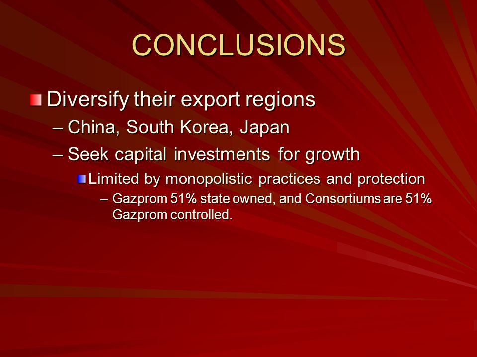 CONCLUSIONS Diversify their export regions –China, South Korea, Japan –Seek capital investments for growth Limited by monopolistic practices and protection –Gazprom 51% state owned, and Consortiums are 51% Gazprom controlled.