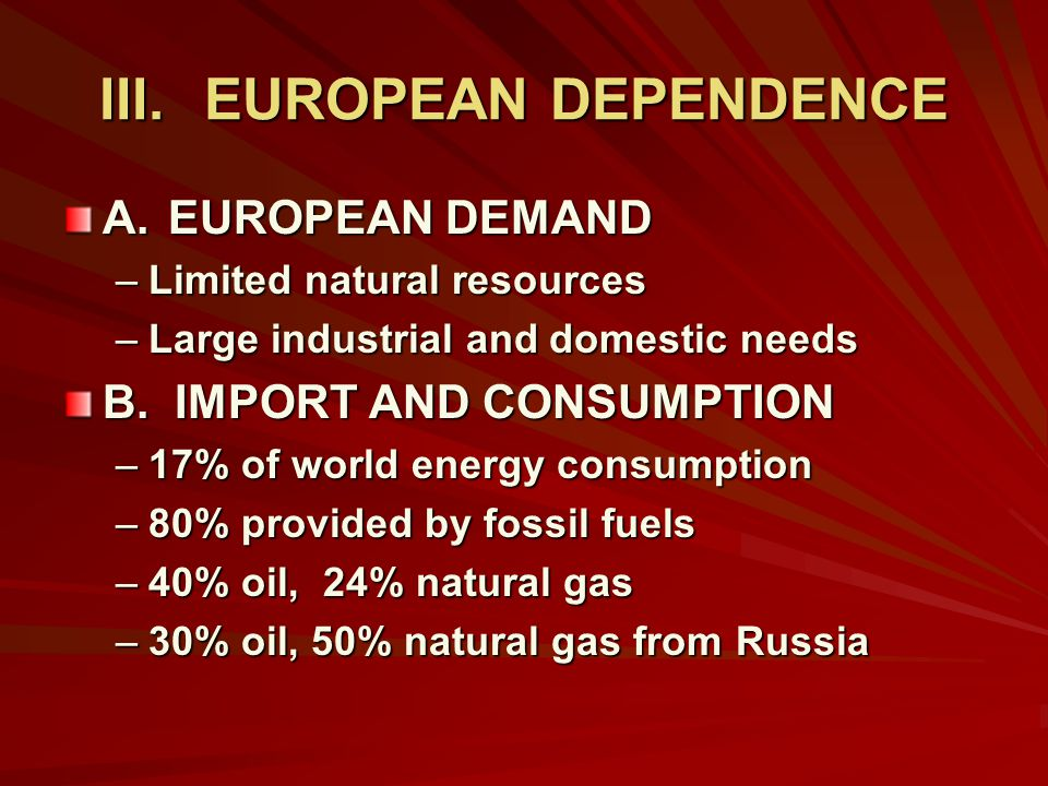 III.EUROPEAN DEPENDENCE A.EUROPEAN DEMAND –Limited natural resources –Large industrial and domestic needs B.