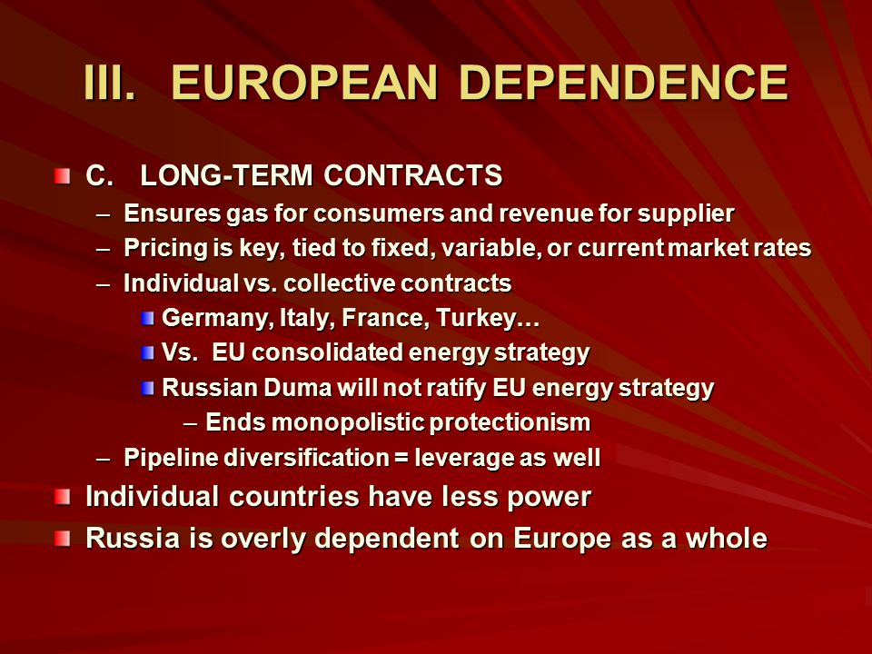 III.EUROPEAN DEPENDENCE C.LONG-TERM CONTRACTS –Ensures gas for consumers and revenue for supplier –Pricing is key, tied to fixed, variable, or current market rates –Individual vs.