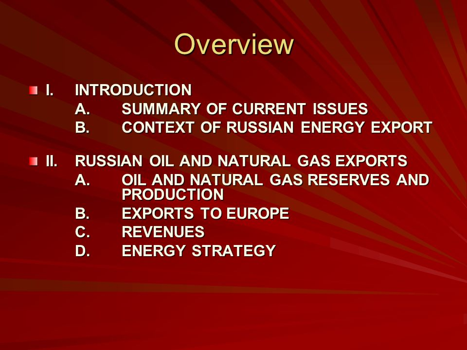 Overview I.INTRODUCTION A.SUMMARY OF CURRENT ISSUES B.CONTEXT OF RUSSIAN ENERGY EXPORT II.RUSSIAN OIL AND NATURAL GAS EXPORTS A.OIL AND NATURAL GAS RESERVES AND PRODUCTION B.EXPORTS TO EUROPE C.REVENUES D.ENERGY STRATEGY