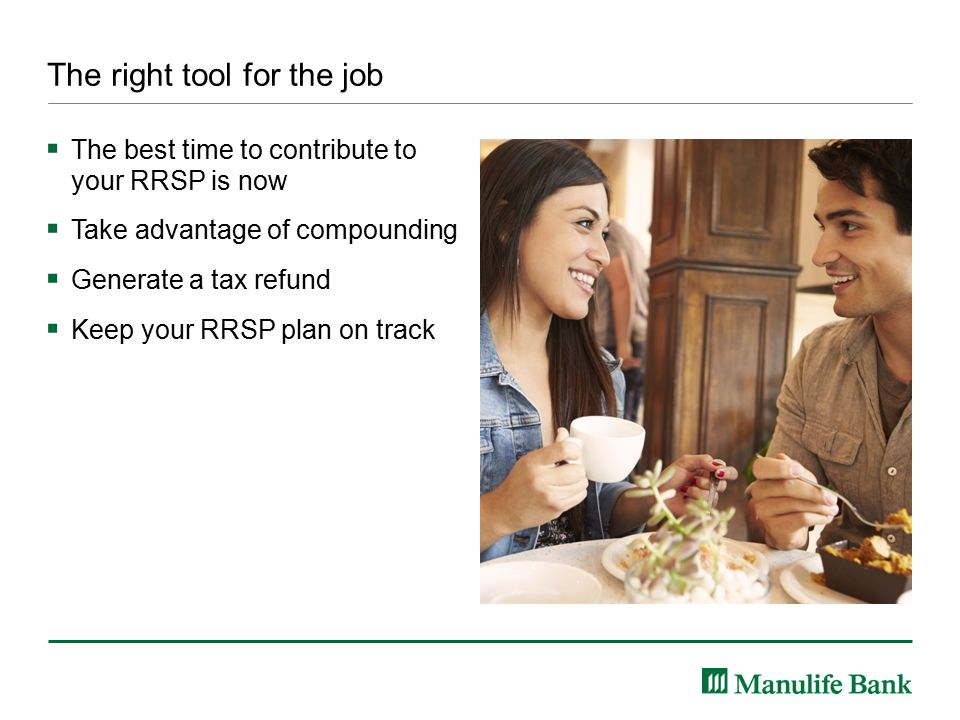 The right tool for the job  The best time to contribute to your RRSP is now  Take advantage of compounding  Generate a tax refund  Keep your RRSP plan on track