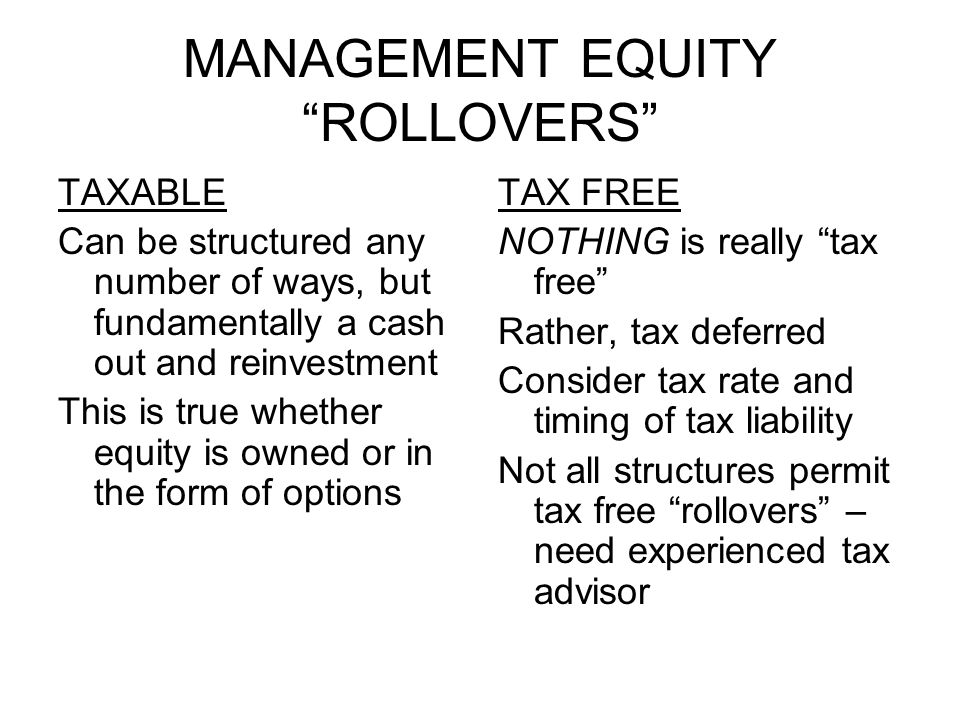 MANAGEMENT EQUITY ROLLOVERS TAXABLE Can be structured any number of ways, but fundamentally a cash out and reinvestment This is true whether equity is owned or in the form of options TAX FREE NOTHING is really tax free Rather, tax deferred Consider tax rate and timing of tax liability Not all structures permit tax free rollovers – need experienced tax advisor