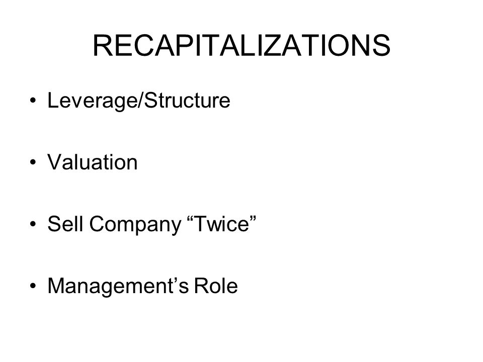 RECAPITALIZATIONS Leverage/Structure Valuation Sell Company Twice Management's Role