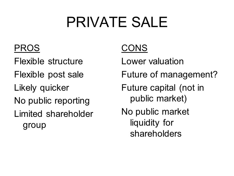 PRIVATE SALE PROS Flexible structure Flexible post sale Likely quicker No public reporting Limited shareholder group CONS Lower valuation Future of management.