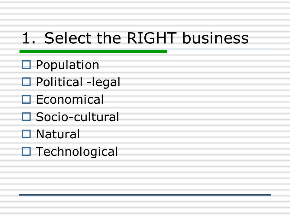 1.Select the RIGHT business  Population  Political -legal  Economical  Socio-cultural  Natural  Technological