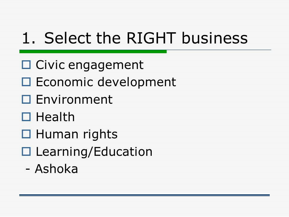 1.Select the RIGHT business  Civic engagement  Economic development  Environment  Health  Human rights  Learning/Education - Ashoka