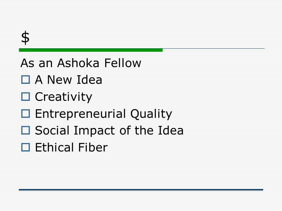 $ As an Ashoka Fellow  A New Idea  Creativity  Entrepreneurial Quality  Social Impact of the Idea  Ethical Fiber