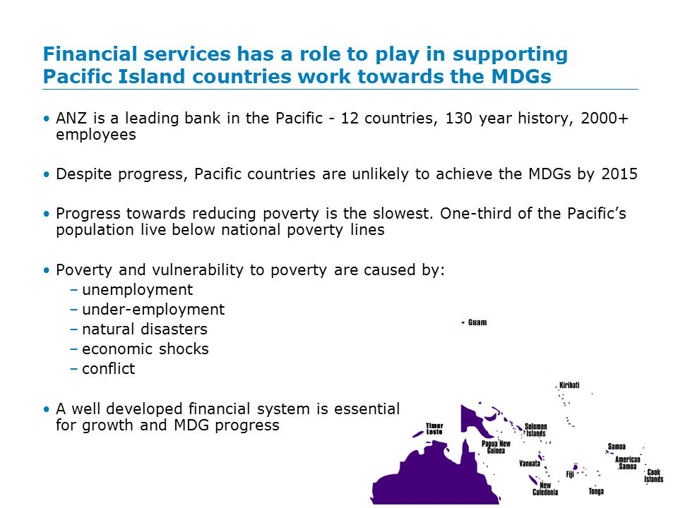 Large segments of the population in the Pacific remain 'unbanked' ANZ contributes to development through: –Employment of local staff –Support to communities in times of natural disasters, conflict and economic shocks through donations and community involvement –The products and services it provides: a safe place to store money, access to personal and business credit, remittances –The way we conduct business: group-wide CR framework, services in rural areas, financial literacy initiatives to develop and improve financial confidence, new technologies and banking models to improve access Approx 70% of Pacific islanders are 'unbanked' or do not have regular access to financial services Financial competence is becoming increasingly important for rural households Households lacking financial competence are vulnerable to 'scams'
