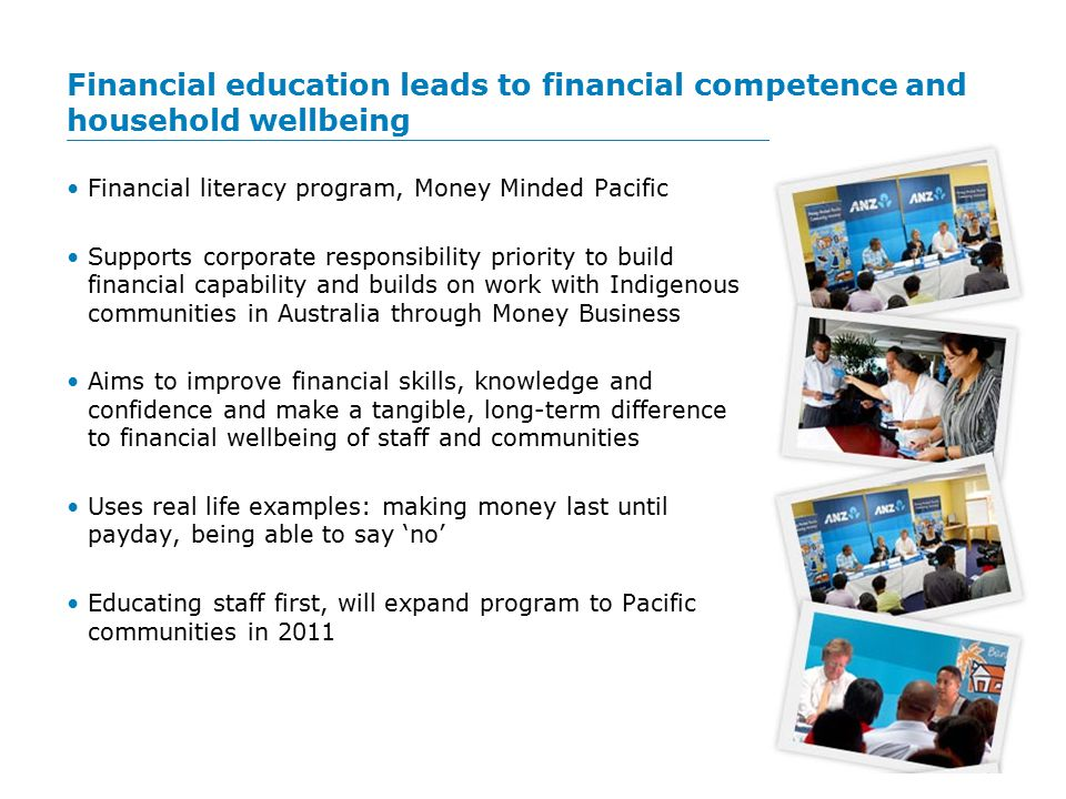 Financial education leads to financial competence and household wellbeing Financial literacy program, Money Minded Pacific Supports corporate responsibility priority to build financial capability and builds on work with Indigenous communities in Australia through Money Business Aims to improve financial skills, knowledge and confidence and make a tangible, long-term difference to financial wellbeing of staff and communities Uses real life examples: making money last until payday, being able to say 'no' Educating staff first, will expand program to Pacific communities in 2011