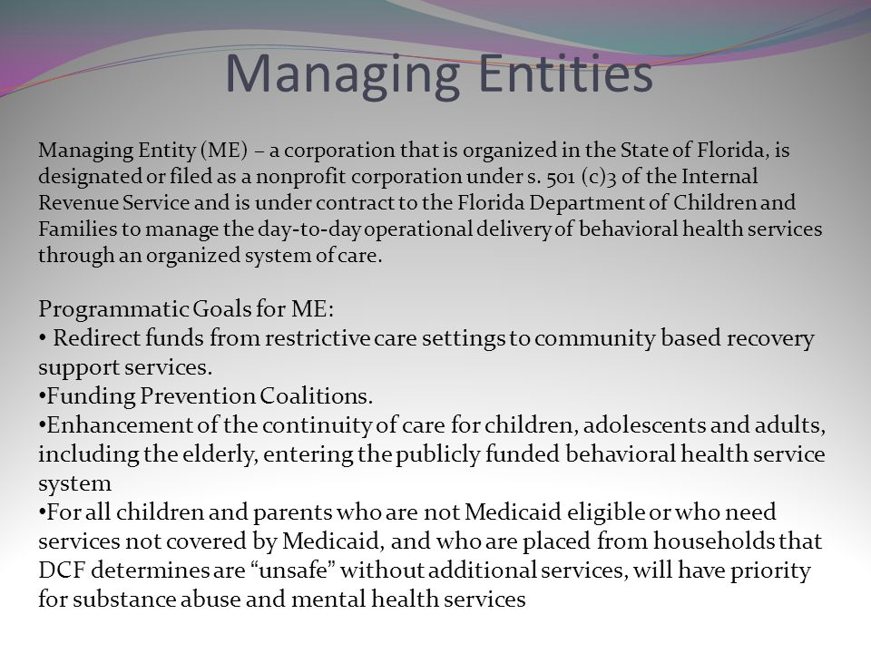 Managing Entities Managing Entity (ME) – a corporation that is organized in the State of Florida, is designated or filed as a nonprofit corporation un