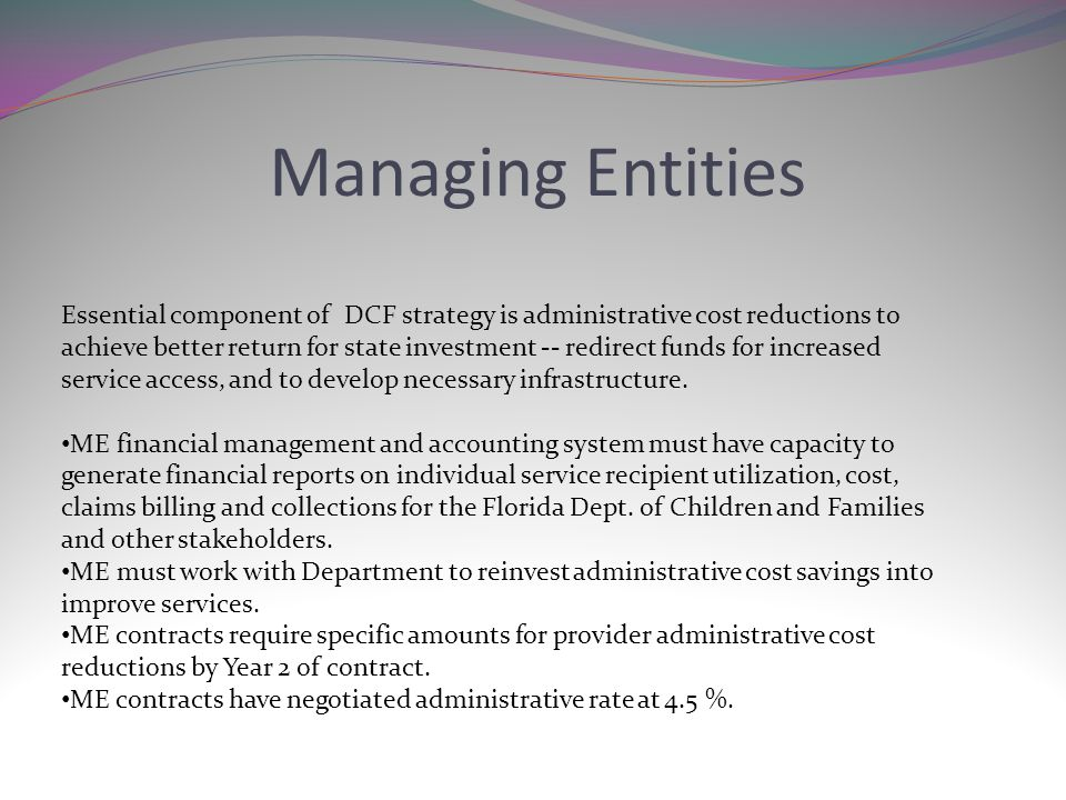Managing Entities Essential component of DCF strategy is administrative cost reductions to achieve better return for state investment -- redirect funds for increased service access, and to develop necessary infrastructure.