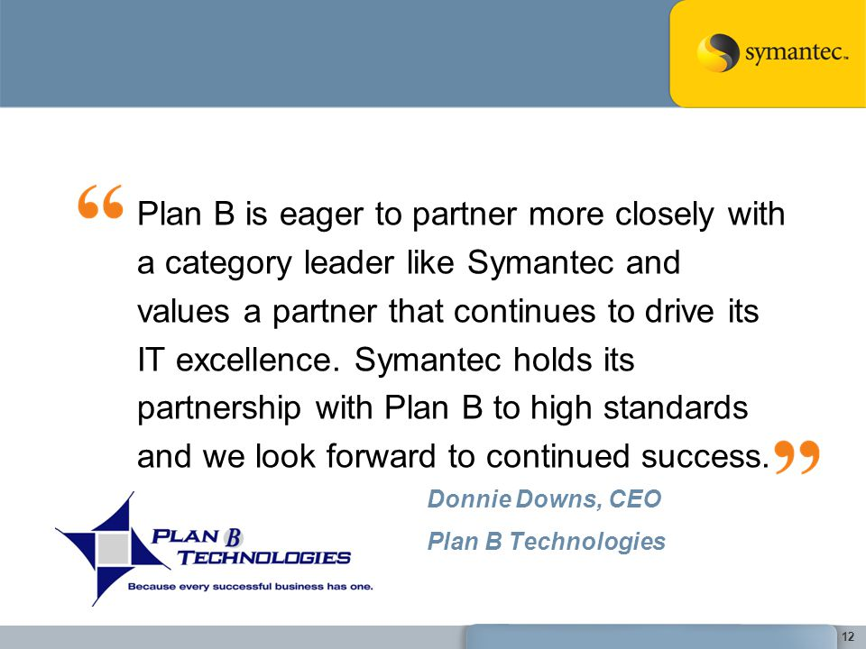 Plan B is eager to partner more closely with a category leader like Symantec and values a partner that continues to drive its IT excellence. Symantec