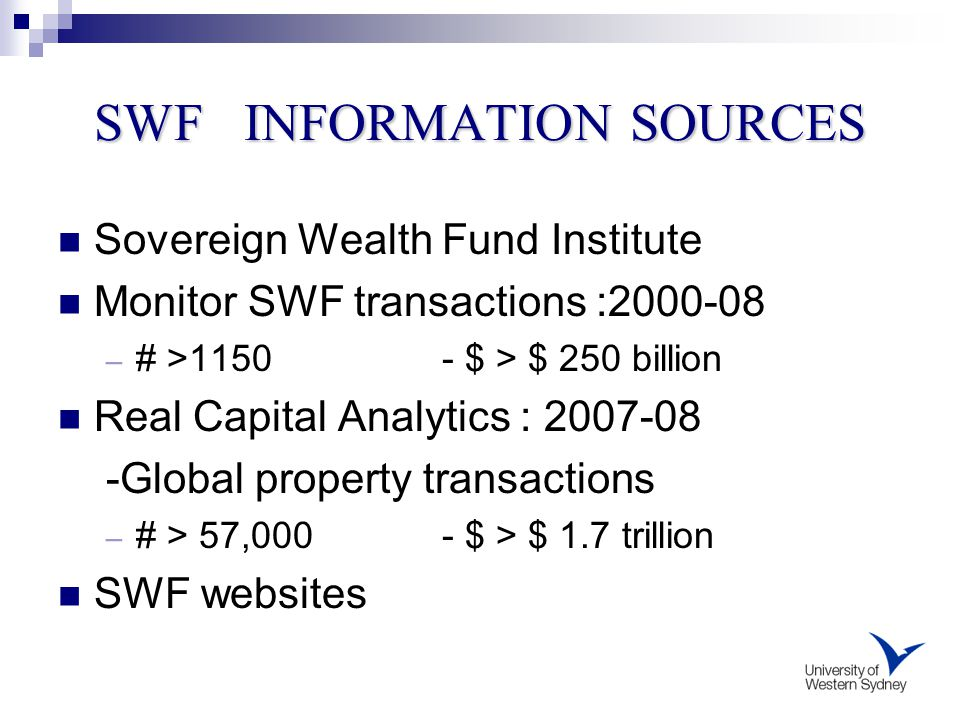 SWF INFORMATION SOURCES Sovereign Wealth Fund Institute Monitor SWF transactions :2000-08 – # >1150 - $ > $ 250 billion Real Capital Analytics : 2007-08 -Global property transactions – # > 57,000 - $ > $ 1.7 trillion SWF websites