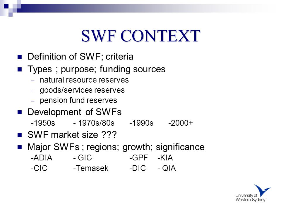 SWF CONTEXT Definition of SWF; criteria Types ; purpose; funding sources – natural resource reserves – goods/services reserves – pension fund reserves Development of SWFs -1950s- 1970s/80s-1990s -2000+ SWF market size .