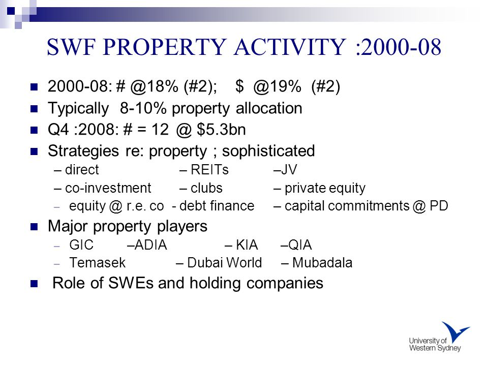 SWF PROPERTY ACTIVITY :2000-08 2000-08: # @18% (#2); $ @19% (#2) Typically 8-10% property allocation Q4 :2008: # = 12@ $5.3bn Strategies re: property ; sophisticated – direct – REITs –JV – co-investment – clubs – private equity – equity @ r.e.