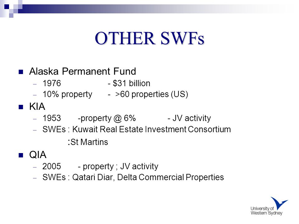 Alaska Permanent Fund – 1976 - $31 billion – 10% property - >60 properties (US) KIA – 1953 -property @ 6% - JV activity – SWEs : Kuwait Real Estate Investment Consortium : St Martins QIA – 2005 - property ; JV activity – SWEs : Qatari Diar, Delta Commercial Properties OTHER SWFs
