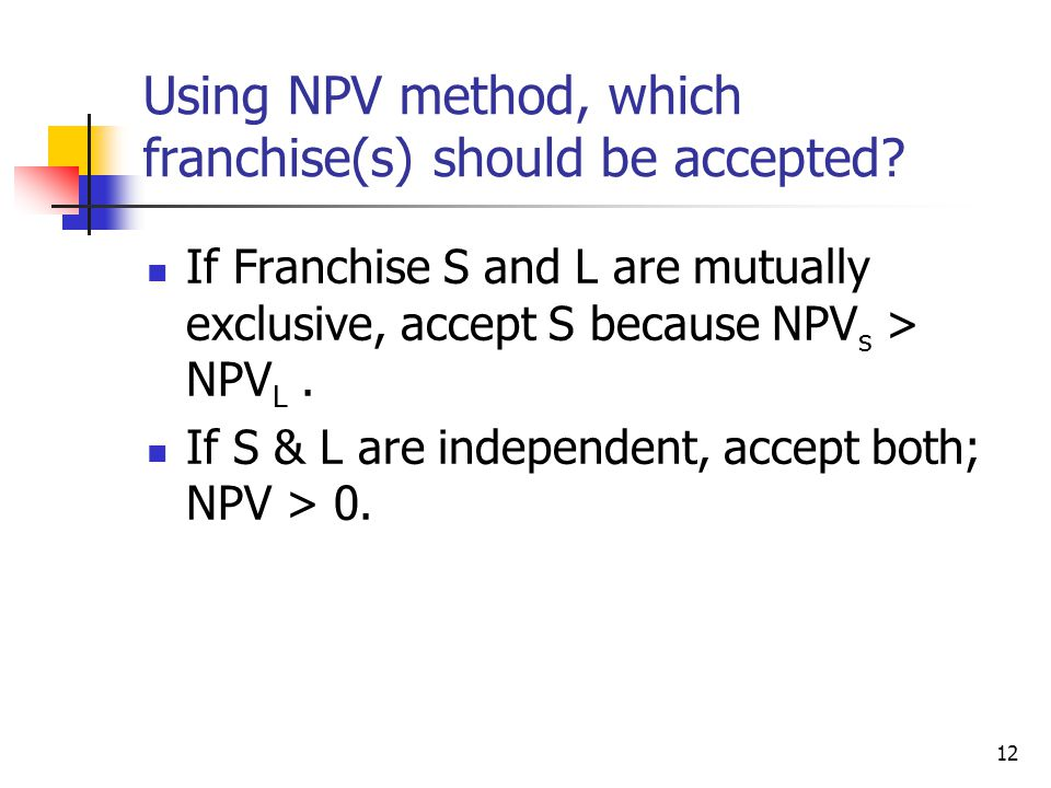 12 Using NPV method, which franchise(s) should be accepted.