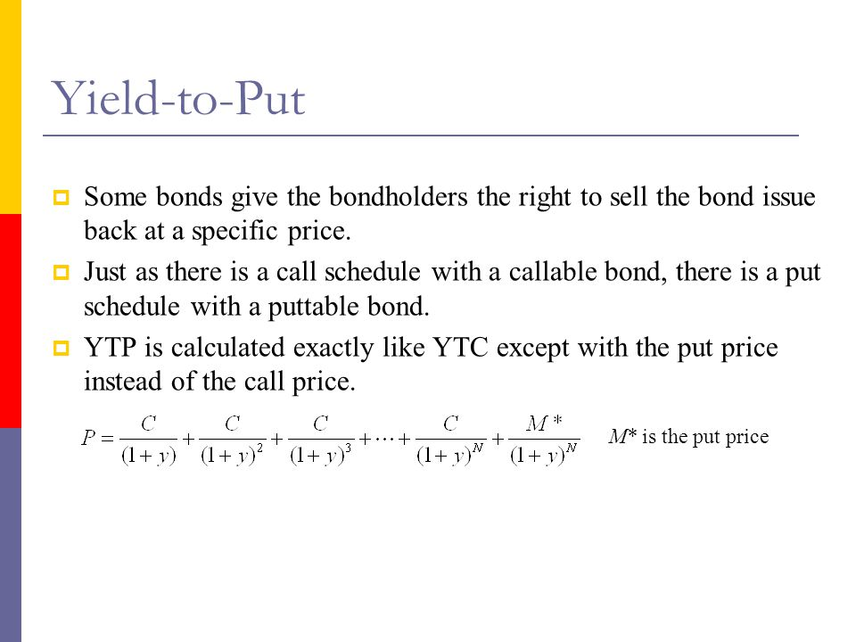 Yield-to-Put  Some bonds give the bondholders the right to sell the bond issue back at a specific price.